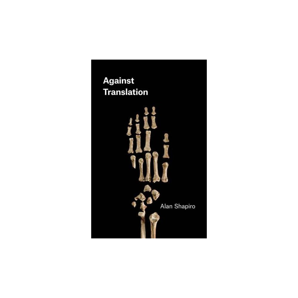 Against Translation - (Phoenix Poets) by Alan Shapiro (Paperback)