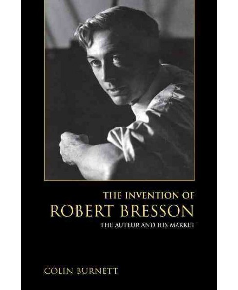 Invention of Robert Bresson : The Auteur and His Market (Hardcover) (Colin Burnett) - image 1 of 1