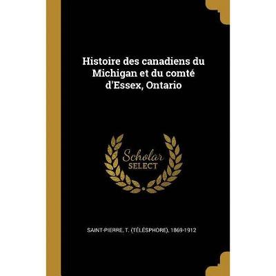 Histoire Des Canadiens Du Michigan Et Du Comté d'Essex, Ontario - by  T 1869-1912 Saint-Pierre (Paperback)