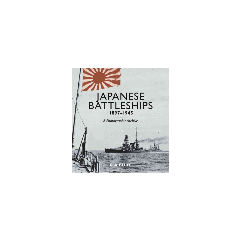 Japanese Battleships 1897-1945 : A Photographic Archive (Hardcover) (R. A. Burt)
