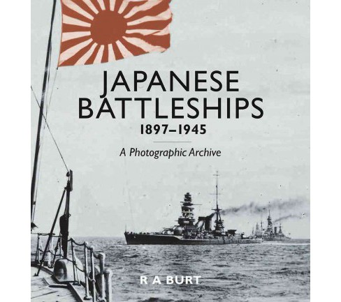Japanese Battleships 1897-1945 : A Photographic Archive (Hardcover) (R. A. Burt) - image 1 of 1