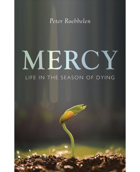 Mercy : Life in the Season of Dying -  by Peter Roebbelen (Paperback) - image 1 of 1