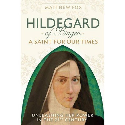Hildegard of Bingen: A Saint for Our Times - by  Matthew Fox (Paperback)