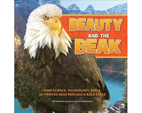Beauty and the Beak : How Science, Technology, and a 3D-Printed Beak Rescued a Bald Eagle -  (Hardcover) - image 1 of 1