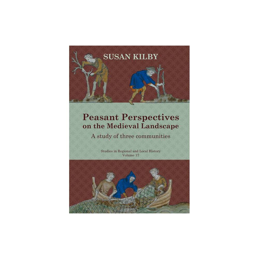 Peasant Perspectives On The Medieval Landscape Volume 17 Studies In Regional And Local History By Susan Kilby Hardcover