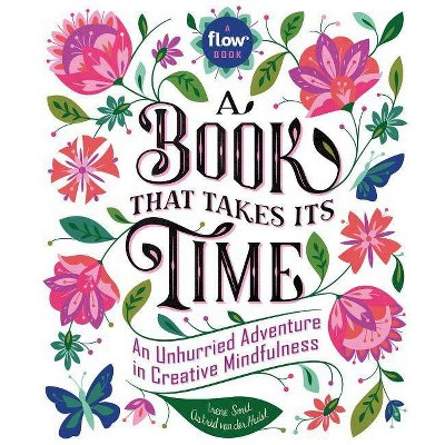 Book That Takes Its Time : An Unhurried Adventure in Creative Mindfulness - by Irene Smit & Astrid Van Der Hulst (Hardcover)