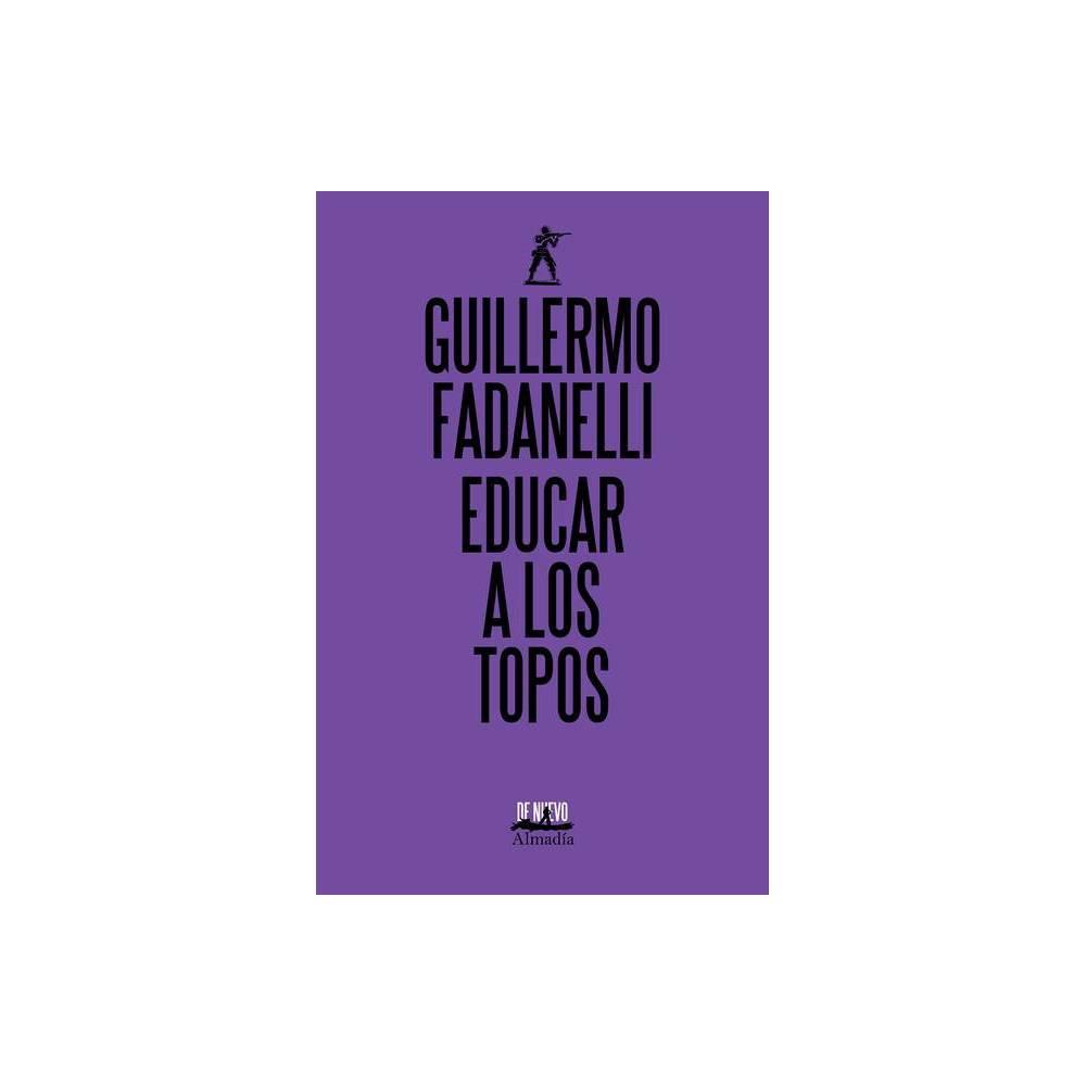 Educar A Los Topos By Guillermo Fadanelli Paperback
