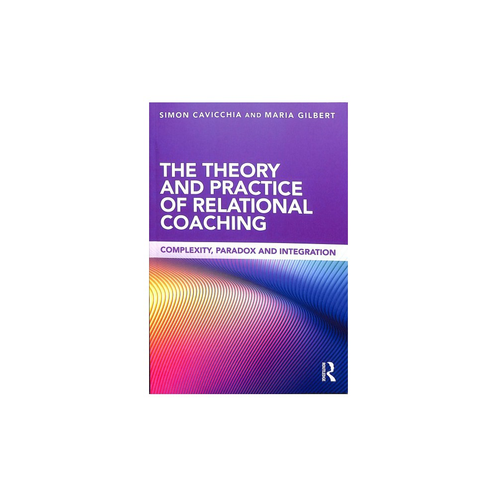 Theory and Practice of Relational Coaching : Complexity, Paradox and Integration - (Paperback)