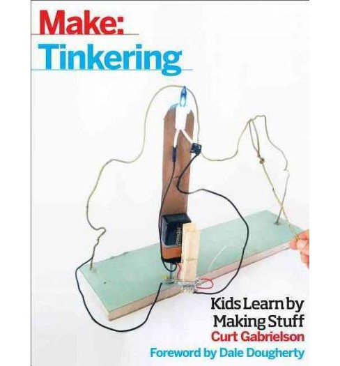 Tinkering : Kids Learn by Making Stuff (Paperback) (Curt Gabrielson) - image 1 of 1