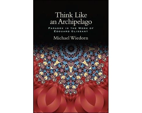 Think Like an Archipelago : Paradox in the Work of Edouard Glissant (Hardcover) (Michael Wiedorn) - image 1 of 1