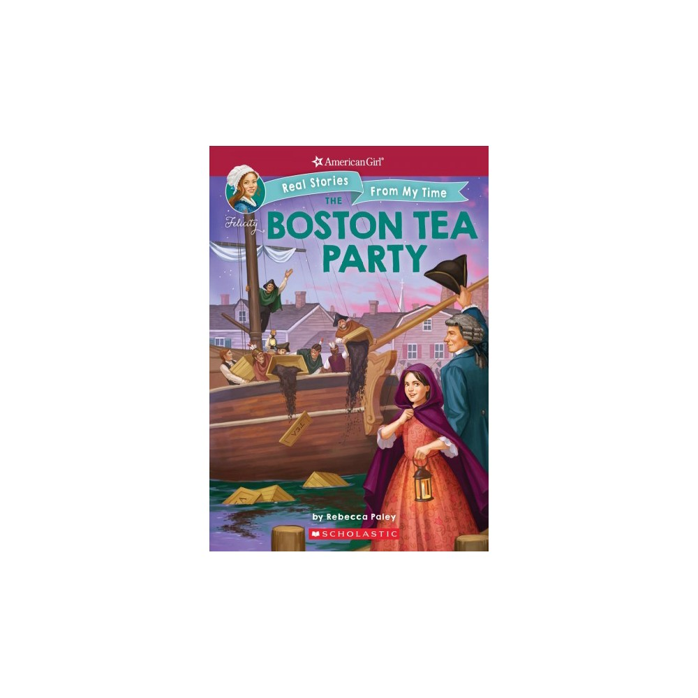 Boston Tea Party - (American Girl Real Stories from My Time) by Rebecca Paley (Paperback)