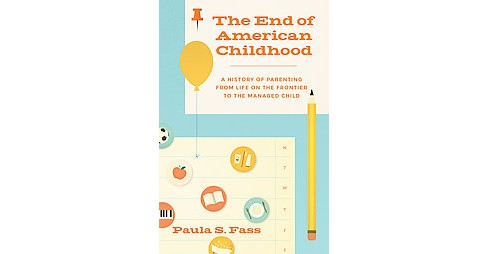 End of American Childhood : A History of Parenting from Life on the Frontier to the Managed Child - image 1 of 1