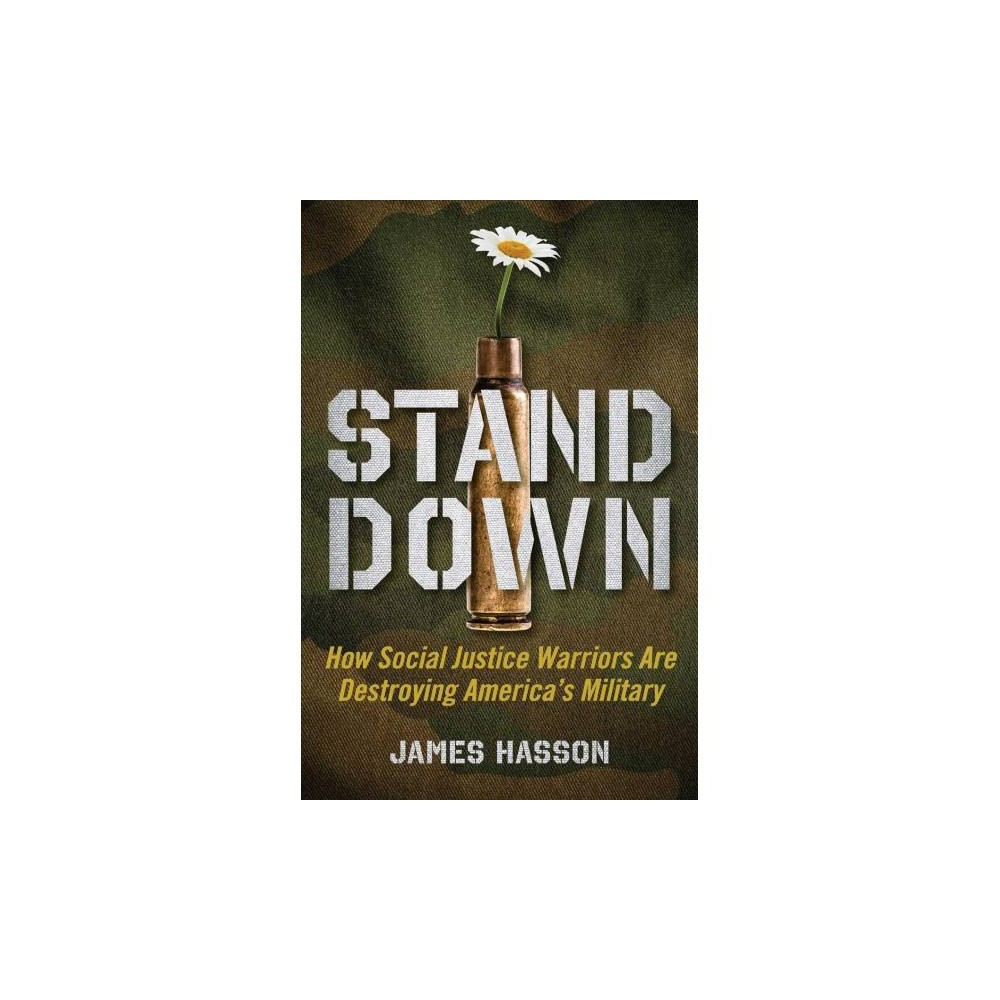 Stand Down : How Social Justice Warriors Are Destroying America's Military - by James Hasson (Hardcover)