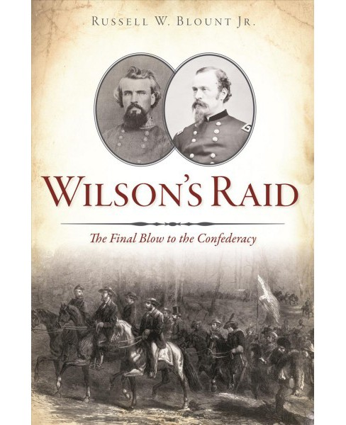 Wilson's Raid : The Final Blow to the Confederacy -  by Jr. Russell W. Blount (Paperback) - image 1 of 1