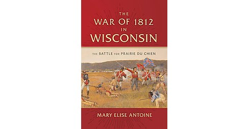 War of 1812 in Wisconsin : The Battle for Prairie du Chien (Hardcover) (Mary Elise Antoine) - image 1 of 1
