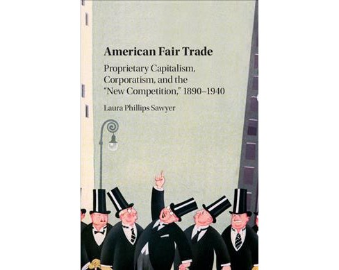 "American Fair Trade : Proprietary Capitalism, Corporatism, and the ""New Competition,"" 1890-1940 - image 1 of 1"