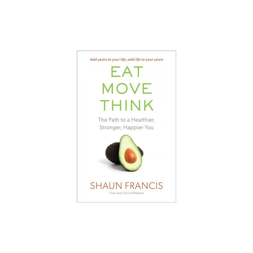 Eat, Move, Think : The Path to a Healthier, Stronger, Happier You - Reprint by Shaun Francis (Paperback)