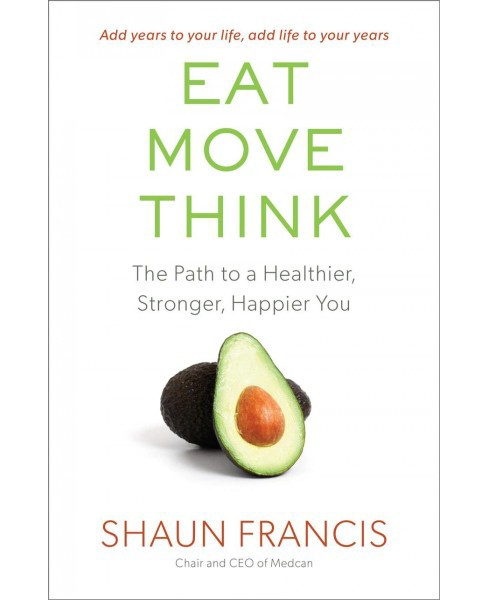 Eat, Move, Think : The Path to a Healthier, Stronger, Happier You -  by Shaun Francis (Hardcover) - image 1 of 1