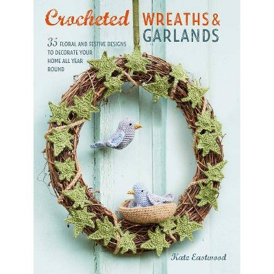 Crocheted Wreaths and Garlands - by Kate Eastwood (Paperback)