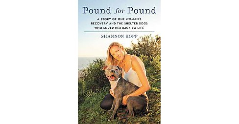 Pound for Pound : A Story of One Woman's Recovery and the Shelter Dogs Who Loved Her Back to Life - image 1 of 1