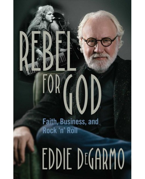 Rebel for God : Faith, Business, and Rock 'n' Roll -  by Eddie Degarmo (Hardcover) - image 1 of 1