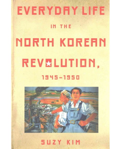 Everyday Life in the North Korean Revolution, 1945–1950 (Reprint) (Paperback) (Suzy Kim) - image 1 of 1