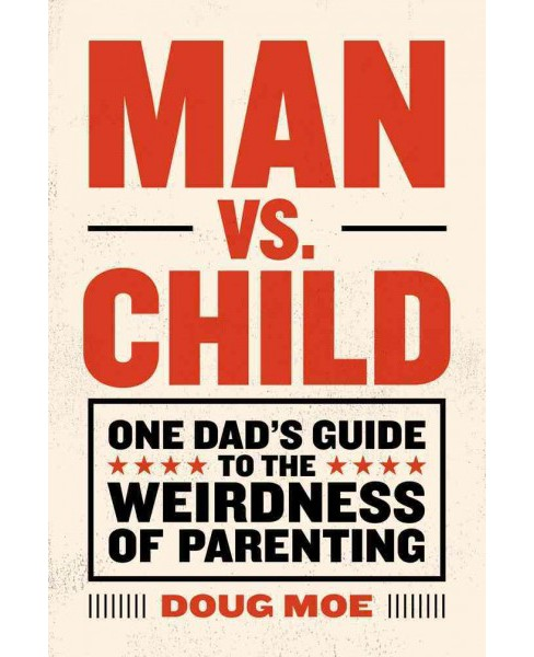 Man vs. Child : One Dad's Guide to the Weirdness of Parenting -  by Doug Moe (Hardcover) - image 1 of 1