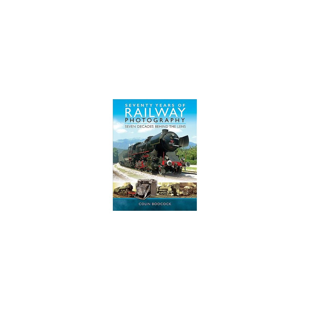 Seventy Years of Railway Photography : Seven Decades Behind the Lens - by Colin Boocock (Hardcover)