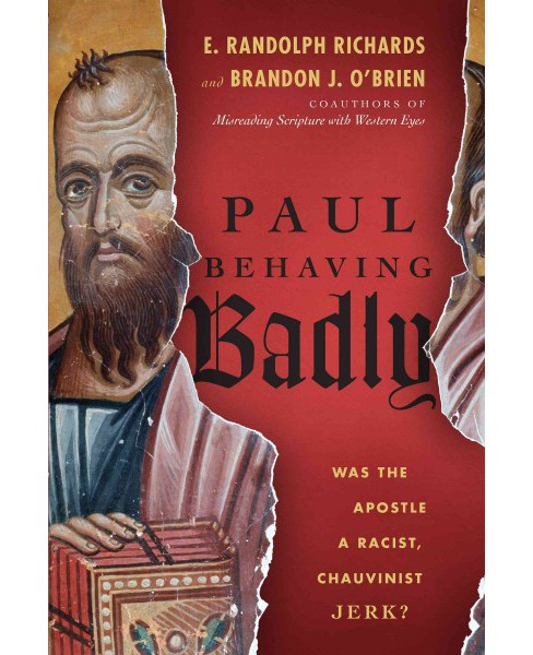 Paul Behaving Badly : Was the Apostle a Racist, Chauvinist Jerk? (Paperback) (E. Randolph Richards & - image 1 of 1