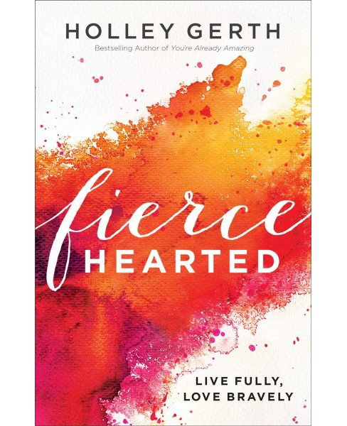 Fiercehearted : Live Fully, Love Bravely (Paperback) (Holley Gerth) - image 1 of 1
