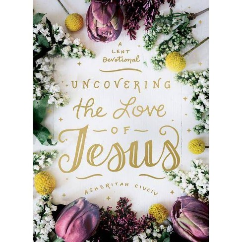Uncovering the Love of Jesus - by  Asheritah Ciuciu (Hardcover) - image 1 of 1