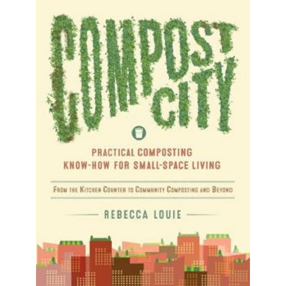 Compost City : Practical Composting Know-How for Small-Space Living (Paperback) (Rebecca Louie)