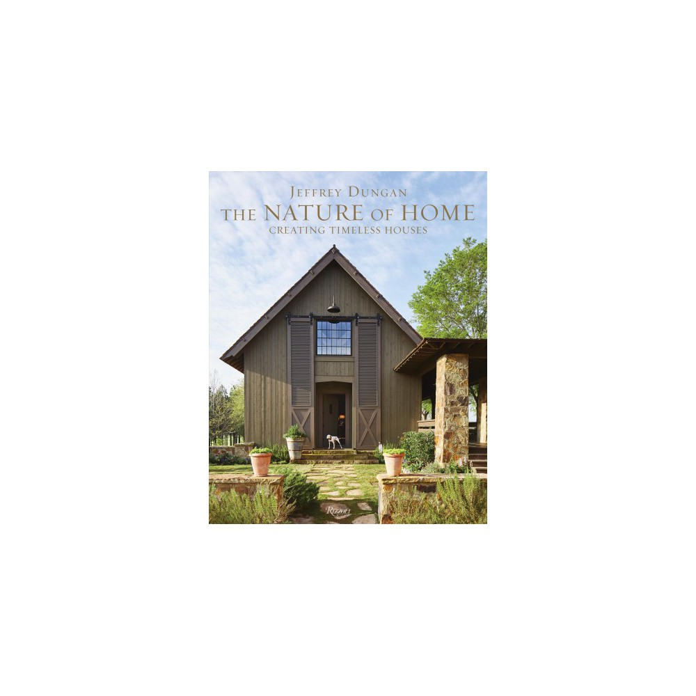 Nature of Home : Creating Timeless Houses - by Jeff Dungan (Hardcover)