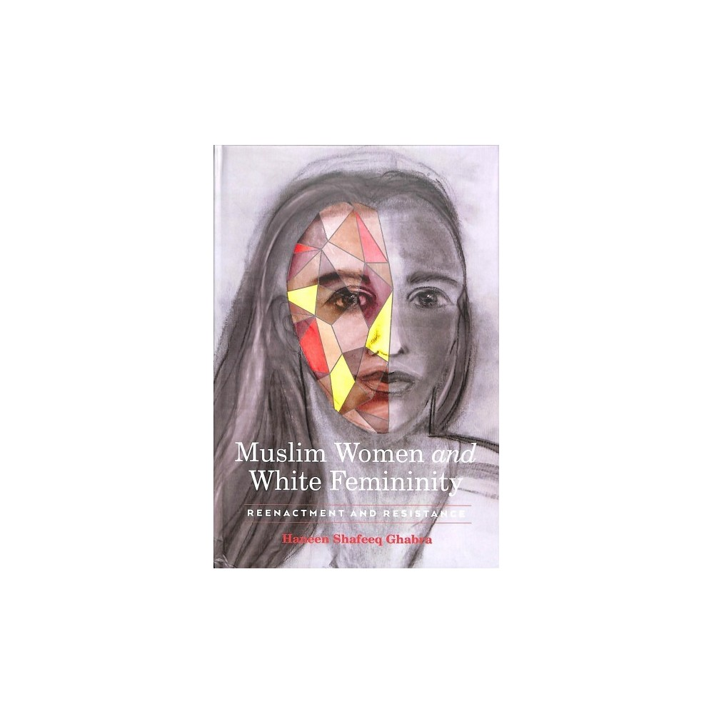 Muslim Women and White Femininity : Reenactment and Resistance - by Haneen Shafeeq Ghabra (Hardcover)
