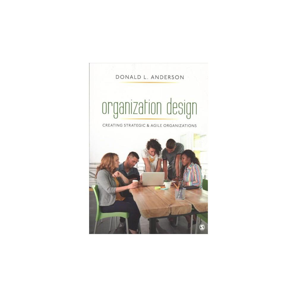 Organization Design : Creating Strategic & Agile Organizations - by Donald L. Anderson (Paperback)
