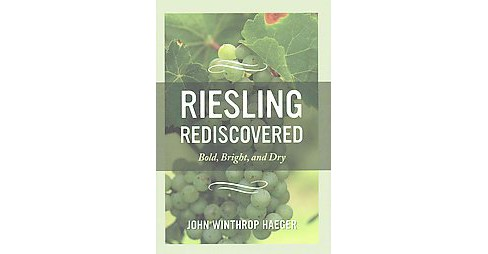 Riesling Rediscovered : Bold, Bright, and Dry (Hardcover) (John Winthrop Haeger) - image 1 of 1