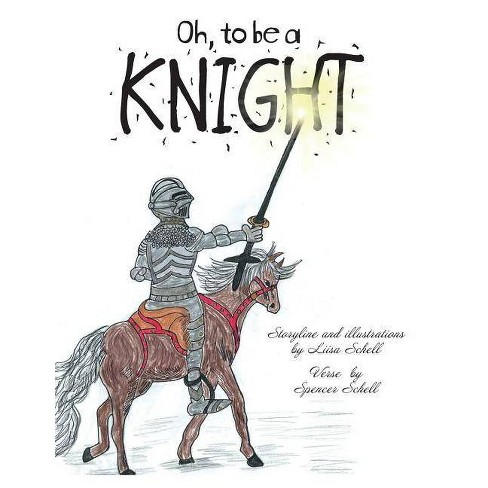 Oh, to be a Knight - by  Liisa Schell & Spencer Schell (Paperback) - image 1 of 1