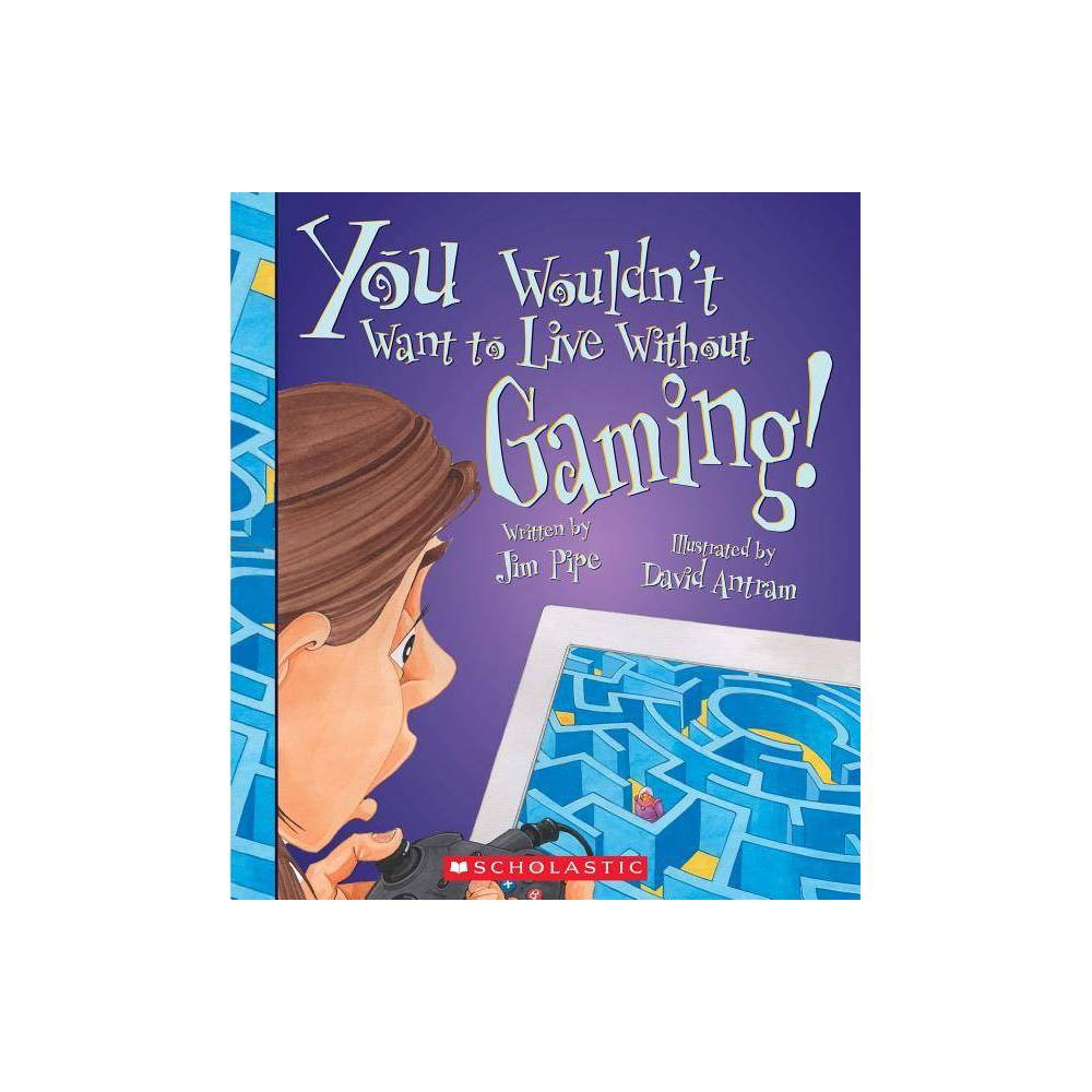 You Wouldn T Want To Live Without Gaming You Wouldn T Want To Live Without By Pipe Paperback
