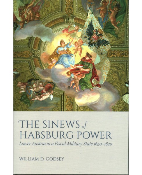Sinews of Habsburg Power : Lower Austria in a Fiscal-Military State 1650-1820 -  (Hardcover) - image 1 of 1