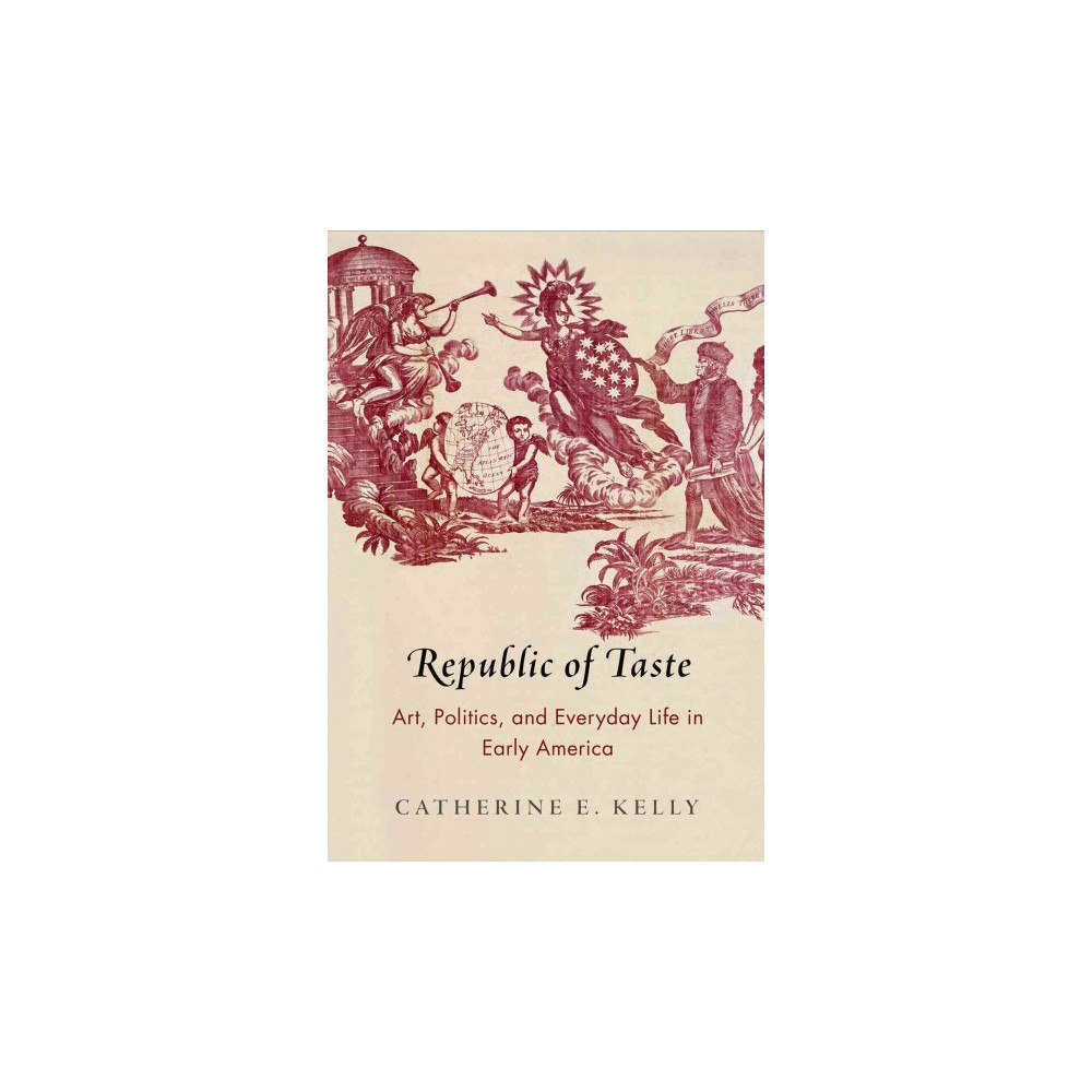 Republic of Taste : Art, Politics, and Everyday Life in Early America (Hardcover) (Catherine E. Kelly)