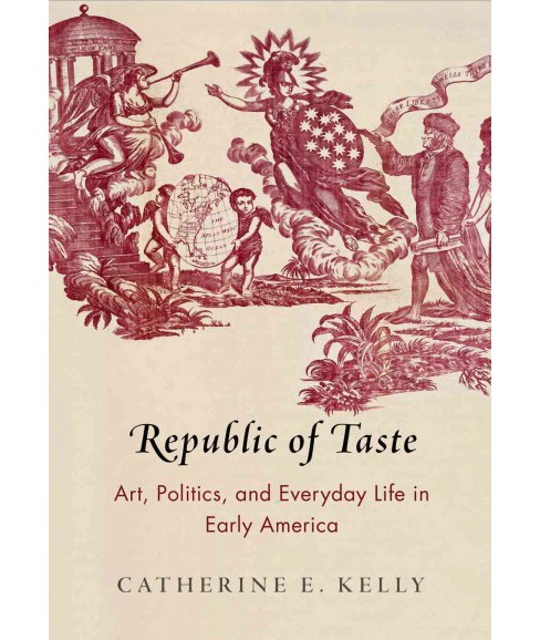Republic of Taste : Art, Politics, and Everyday Life in Early America (Hardcover) (Catherine E. Kelly) - image 1 of 1
