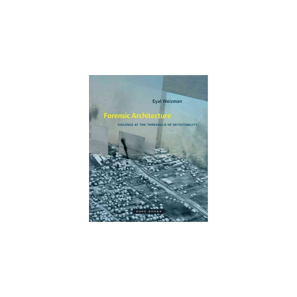 Forensic Architecture : Violence at the Threshold of Detectability - by Eyal Weizman (Hardcover)