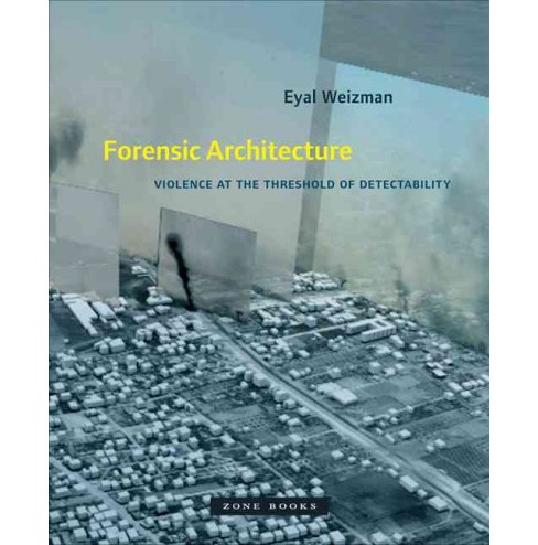 Forensic Architecture : Violence at the Threshold of Detectability -  by Eyal Weizman (Hardcover) - image 1 of 1