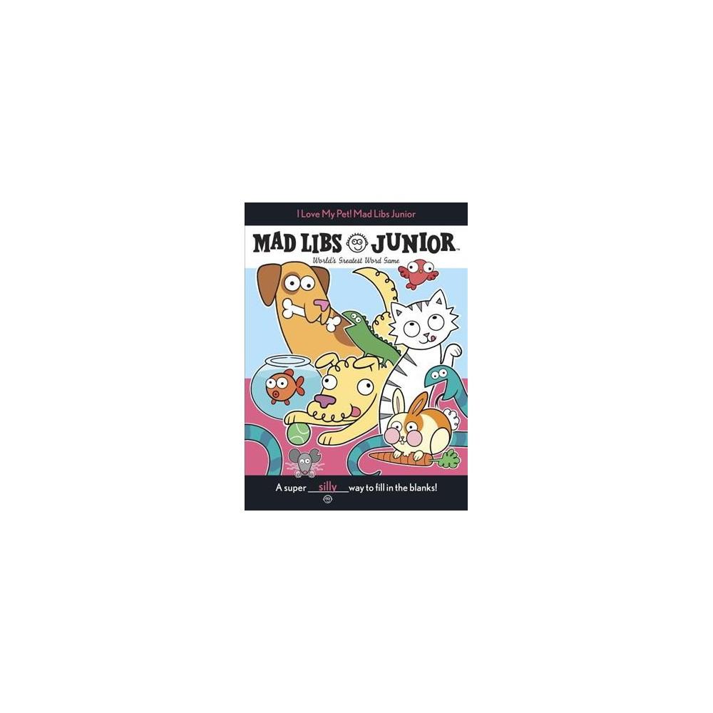 I Love My Pet! Mad Libs Junior - (Mad Libs Junior) by Molly Reisner (Paperback)