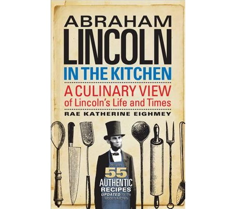 Abraham Lincoln in the Kitchen : A Culinary View of Lincoln's Life and Times (Reprint) (Paperback) (Rae - image 1 of 1