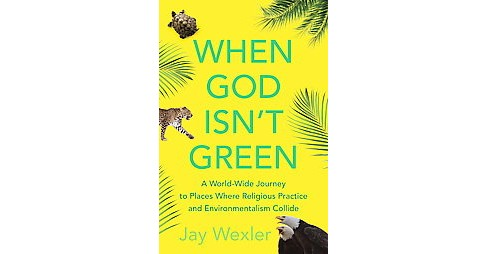 When God Isn't Green : A World-Wide Journey to Places Where Religious Practice and Environmentalism - image 1 of 1