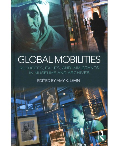 Global Mobilities : Refugees, Exiles, and Immigrants in Museums and Archives (Hardcover) (Amy K. (EDT) - image 1 of 1