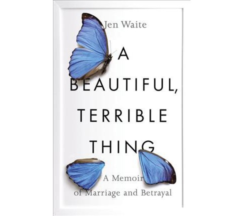 Beautiful, Terrible Thing : A Memoir of Marriage and Betrayal -  by Jen Waite (Hardcover) - image 1 of 1