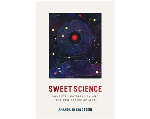 Sweet Science : Romantic Materialism and the New Logics of Life (Hardcover) (Amanda Jo Goldstein) - image 1 of 1