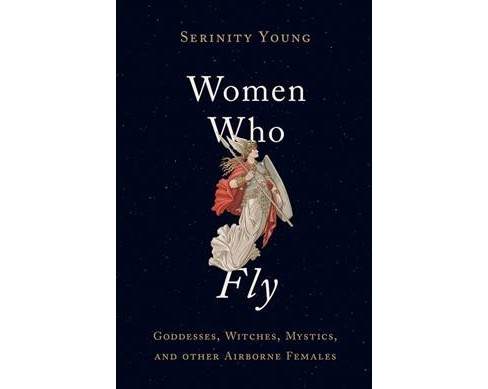 Women Who Fly : Goddesses, Witches, Mystics, and Other Airborne Females -  by Serinity Young (Hardcover) - image 1 of 1